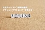 次世代ヘルスケア産業協議会 「アクションプラン2017」 の概要